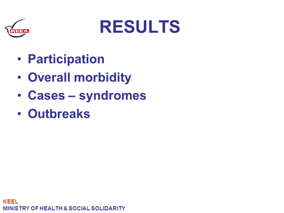 RESULTS Participation Overall morbidity Cases – syndromes Outbreaks KEEL MINISTRY OF HEALTH & SOCIAL SOLIDARITY