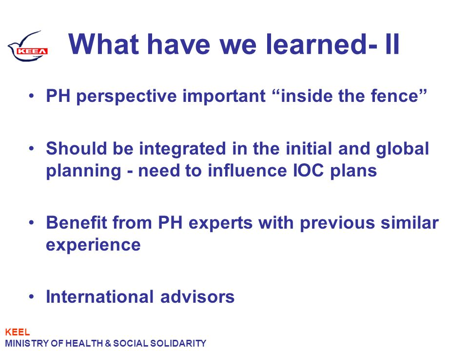 What have we learned- II PH perspective important inside the fence Should be integrated in the initial and global planning - need to influence IOC plans Benefit from PH experts with previous similar experience International advisors KEEL MINISTRY OF HEALTH & SOCIAL SOLIDARITY
