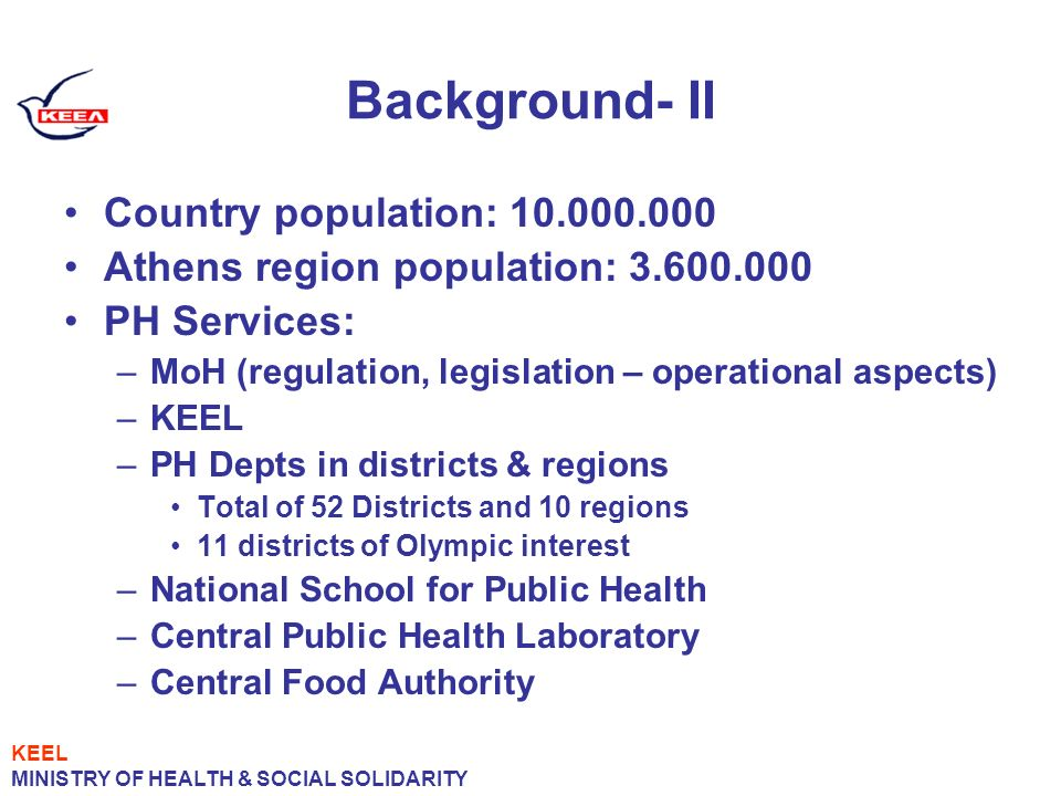 Background- II Country population: 10.000.000 Athens region population: 3.600.000 PH Services: –MoH (regulation, legislation – operational aspects) –KEEL –PH Depts in districts & regions Total of 52 Districts and 10 regions 11 districts of Olympic interest –National School for Public Health –Central Public Health Laboratory –Central Food Authority KEEL MINISTRY OF HEALTH & SOCIAL SOLIDARITY