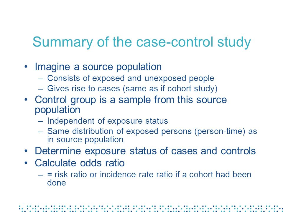 Summary of the case-control study Imagine a source population –Consists of exposed and unexposed people –Gives rise to cases (same as if cohort study)