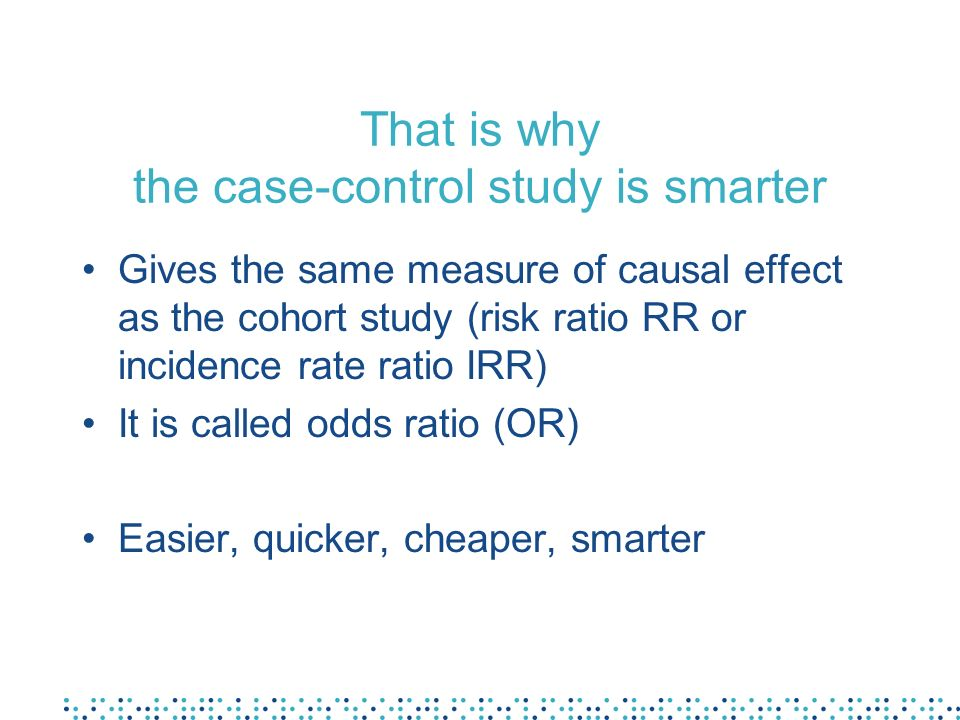 That is why the case-control study is smarter Gives the same measure of causal effect as the cohort study (risk ratio RR or incidence rate ratio IRR)