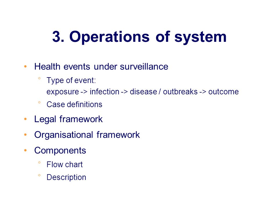 3. Operations of system Health events under surveillance °Type of event: exposure -> infection -> disease / outbreaks -> outcome °Case definitions Leg