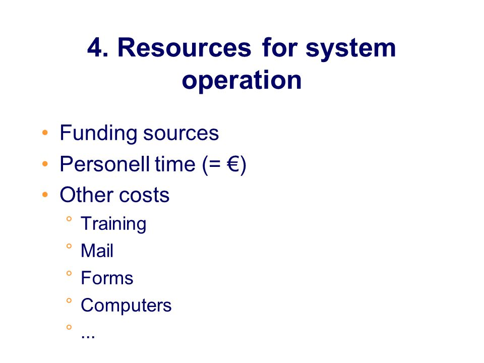 4. Resources for system operation Funding sources Personell time (= ) Other costs °Training °Mail °Forms °Computers °...