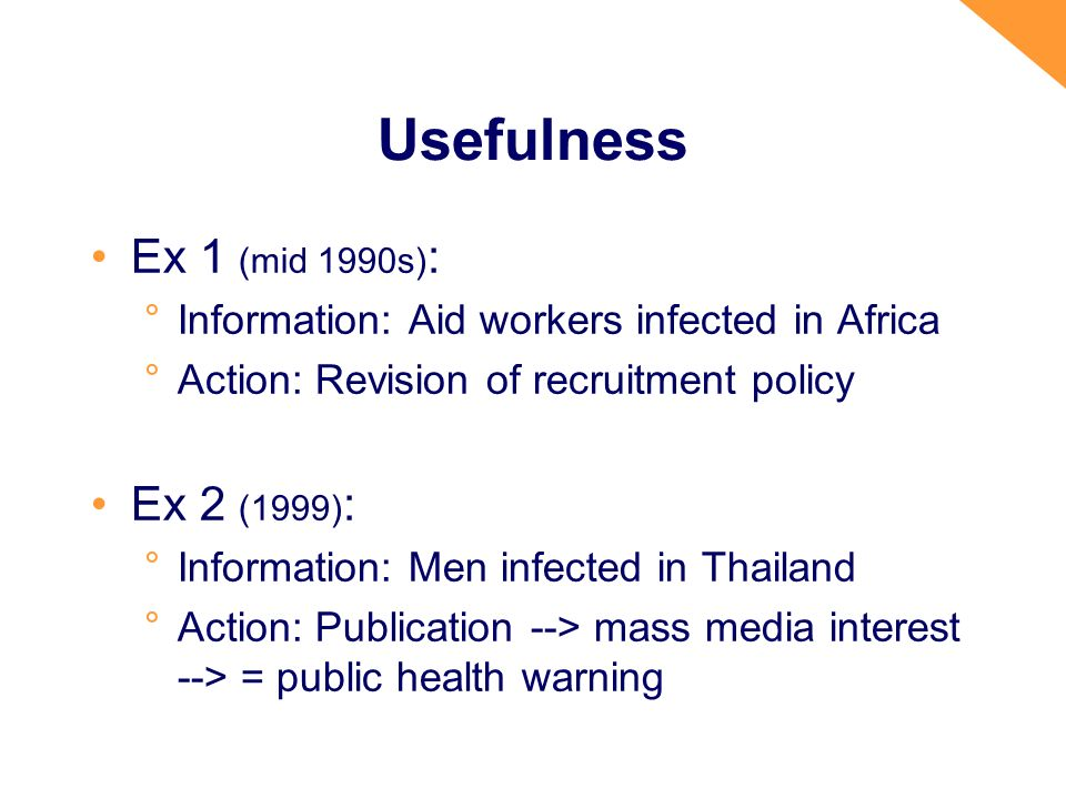 Usefulness Ex 1 (mid 1990s) : °Information: Aid workers infected in Africa °Action: Revision of recruitment policy Ex 2 (1999) : °Information: Men infected in Thailand °Action: Publication --> mass media interest --> = public health warning