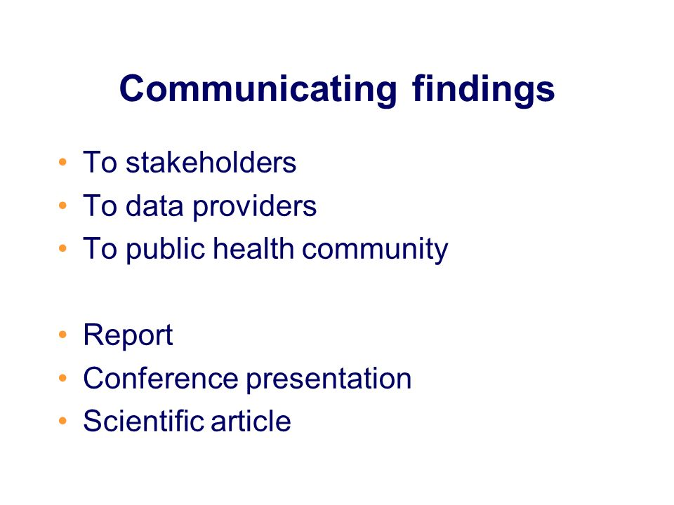 Communicating findings To stakeholders To data providers To public health community Report Conference presentation Scientific article