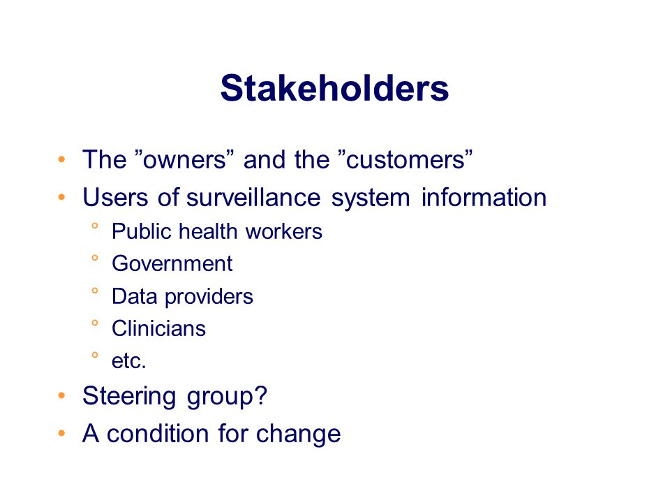Stakeholders The owners and the customers Users of surveillance system information °Public health workers °Government °Data providers °Clinicians °etc.