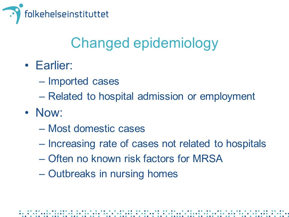 Changed epidemiology Earlier: –Imported cases –Related to hospital admission or employment Now: –Most domestic cases –Increasing rate of cases not related to hospitals –Often no known risk factors for MRSA –Outbreaks in nursing homes