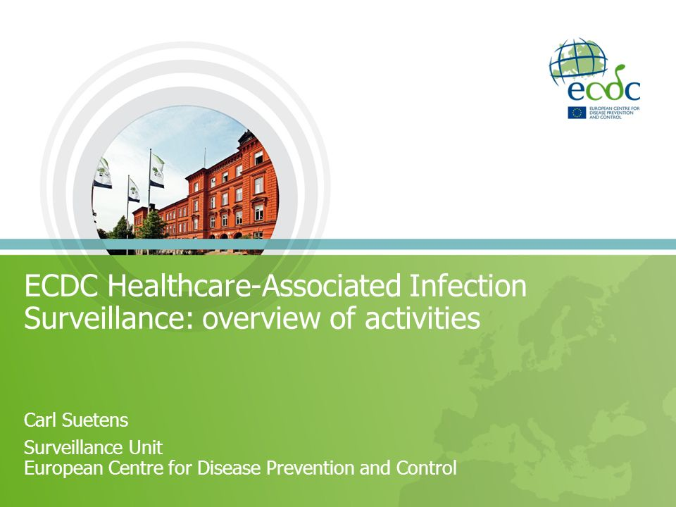 ECDC Healthcare-Associated Infection Surveillance: overview of activities Carl Suetens Surveillance Unit European Centre for Disease Prevention and Co