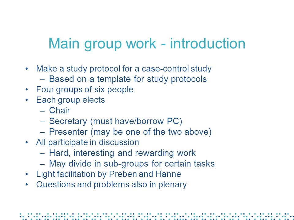 Main group work – suggested timeline Monday (2 h) –Elect chair, secretary, presenter –2 Bakground and justifications –3 Objectives and research question Tuesday (4 h) –4 Methods –Appendices Wednesday (2 h) –5 Ethical considerations –1, 6-9 Administrative issues Thursday (1,5 h) –Finalise protocol –Revisit all issues –Prepare presentation Saturday (3 h) –Present and discuss