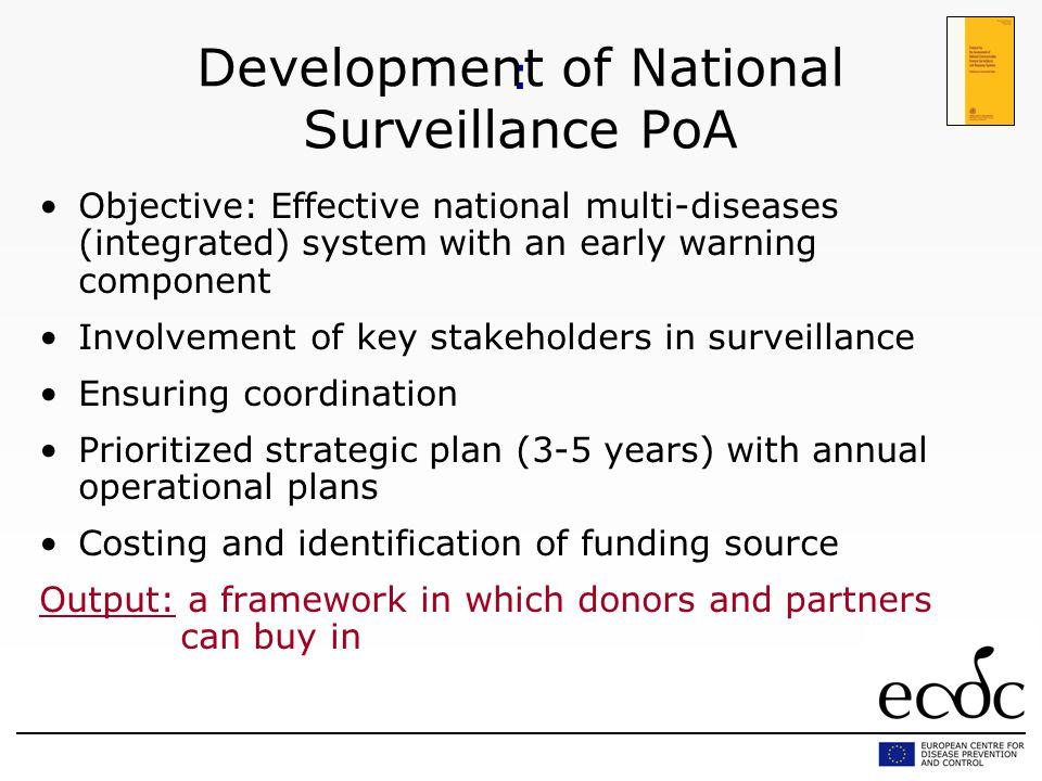 : Development of National Surveillance PoA Objective: Effective national multi-diseases (integrated) system with an early warning component Involvement of key stakeholders in surveillance Ensuring coordination Prioritized strategic plan (3-5 years) with annual operational plans Costing and identification of funding source Output: a framework in which donors and partners can buy in