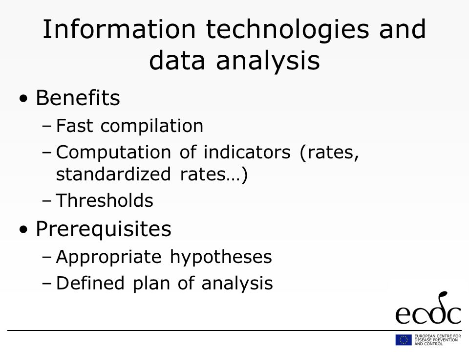 Information technologies and data analysis Benefits –Fast compilation –Computation of indicators (rates, standardized rates…) –Thresholds Prerequisites –Appropriate hypotheses –Defined plan of analysis