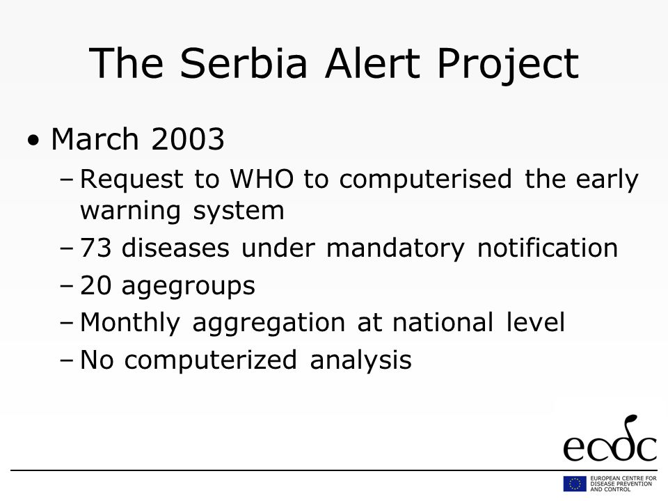 The Serbia Alert Project March 2003 –Request to WHO to computerised the early warning system –73 diseases under mandatory notification –20 agegroups –Monthly aggregation at national level –No computerized analysis