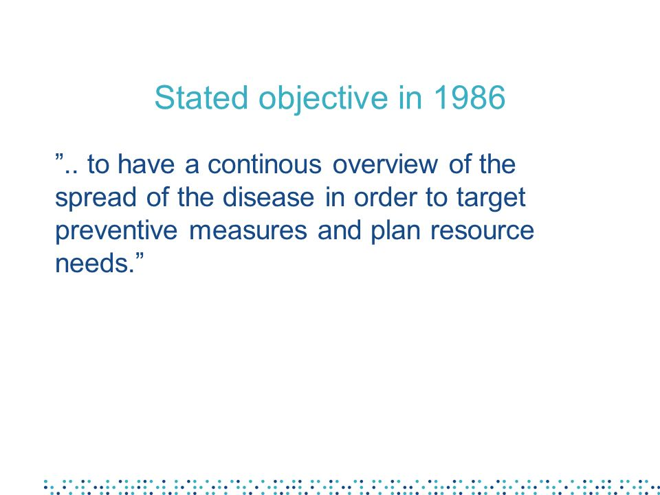 Stated objective in 1986.. to have a continous overview of the spread of the disease in order to target preventive measures and plan resource needs.