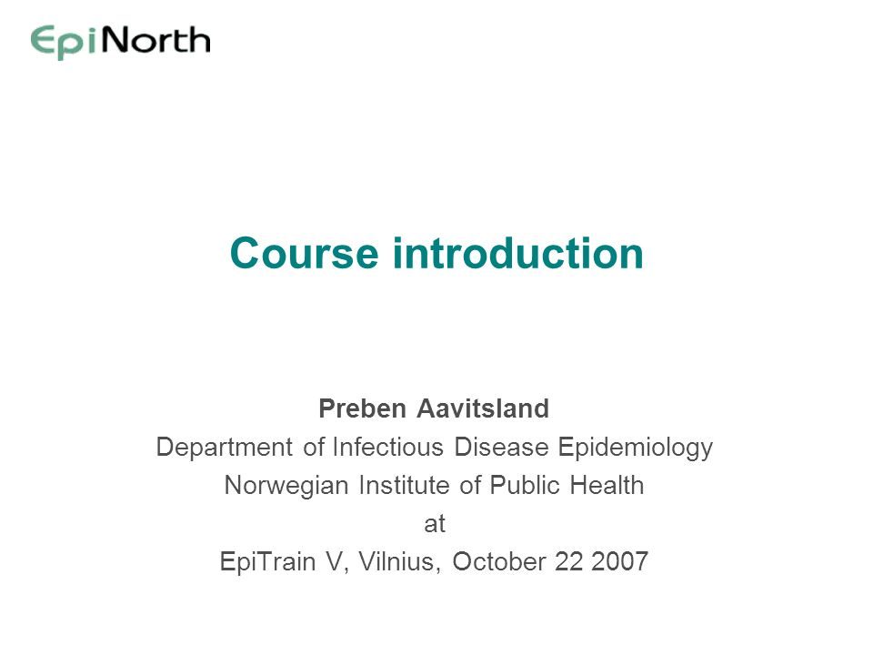 Course introduction Preben Aavitsland Department of Infectious Disease Epidemiology Norwegian Institute of Public Health at EpiTrain V, Vilnius, October 22 2007