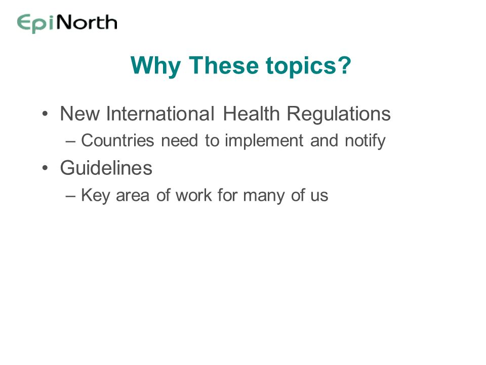 Why These topics? New International Health Regulations –Countries need to implement and notify Guidelines –Key area of work for many of us