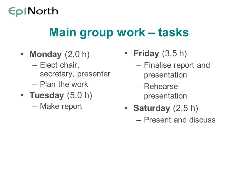 Main group work – tasks Monday (2,0 h) –Elect chair, secretary, presenter –Plan the work Tuesday (5,0 h) –Make report Friday (3,5 h) –Finalise report