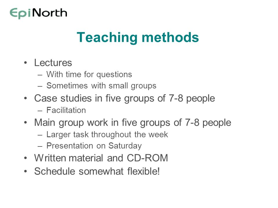 Teaching methods Lectures –With time for questions –Sometimes with small groups Case studies in five groups of 7-8 people –Facilitation Main group wor