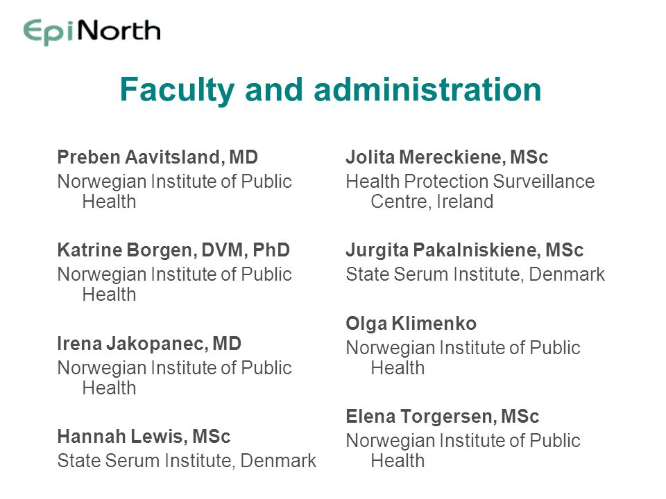 Faculty and administration Preben Aavitsland, MD Norwegian Institute of Public Health Katrine Borgen, DVM, PhD Norwegian Institute of Public Health Irena Jakopanec, MD Norwegian Institute of Public Health Hannah Lewis, MSc State Serum Institute, Denmark Jolita Mereckiene, MSc Health Protection Surveillance Centre, Ireland Jurgita Pakalniskiene, MSc State Serum Institute, Denmark Olga Klimenko Norwegian Institute of Public Health Elena Torgersen, MSc Norwegian Institute of Public Health