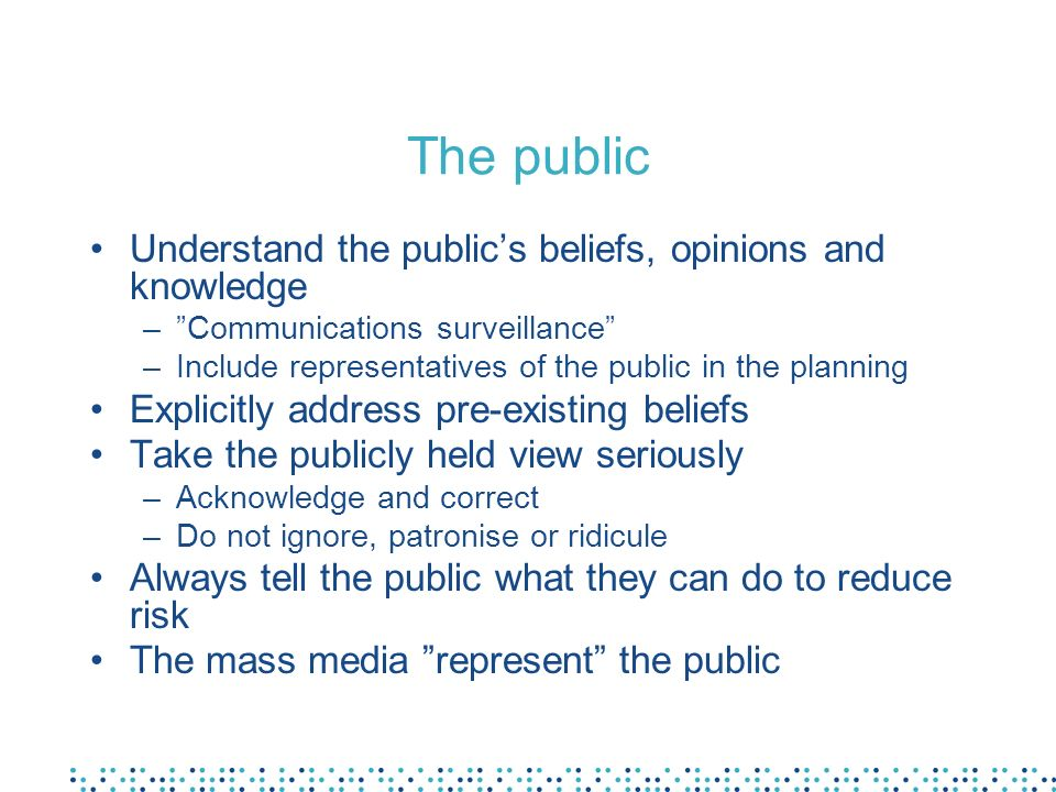 The public Understand the publics beliefs, opinions and knowledge –Communications surveillance –Include representatives of the public in the planning