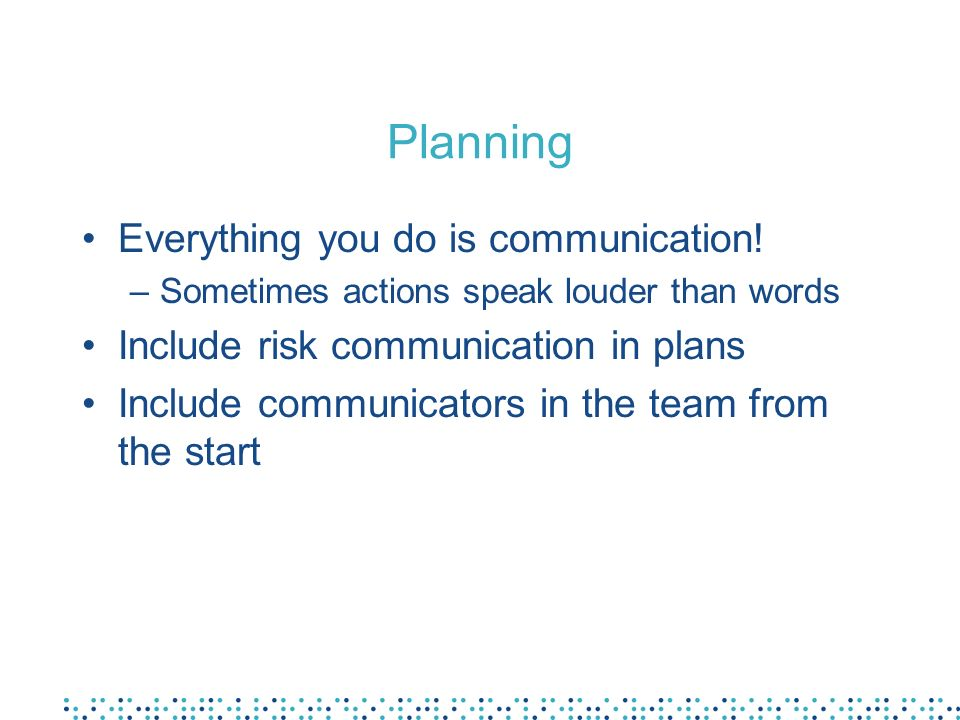 Planning Everything you do is communication! –Sometimes actions speak louder than words Include risk communication in plans Include communicators in t
