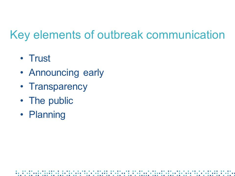 Key elements of outbreak communication Trust Announcing early Transparency The public Planning