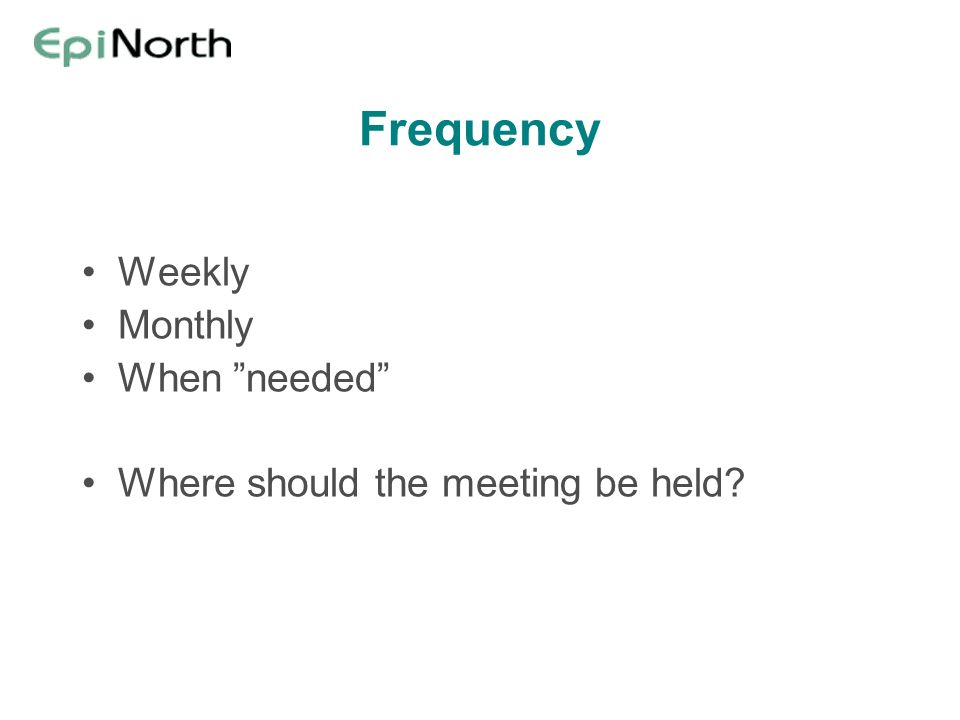Frequency Weekly Monthly When needed Where should the meeting be held?