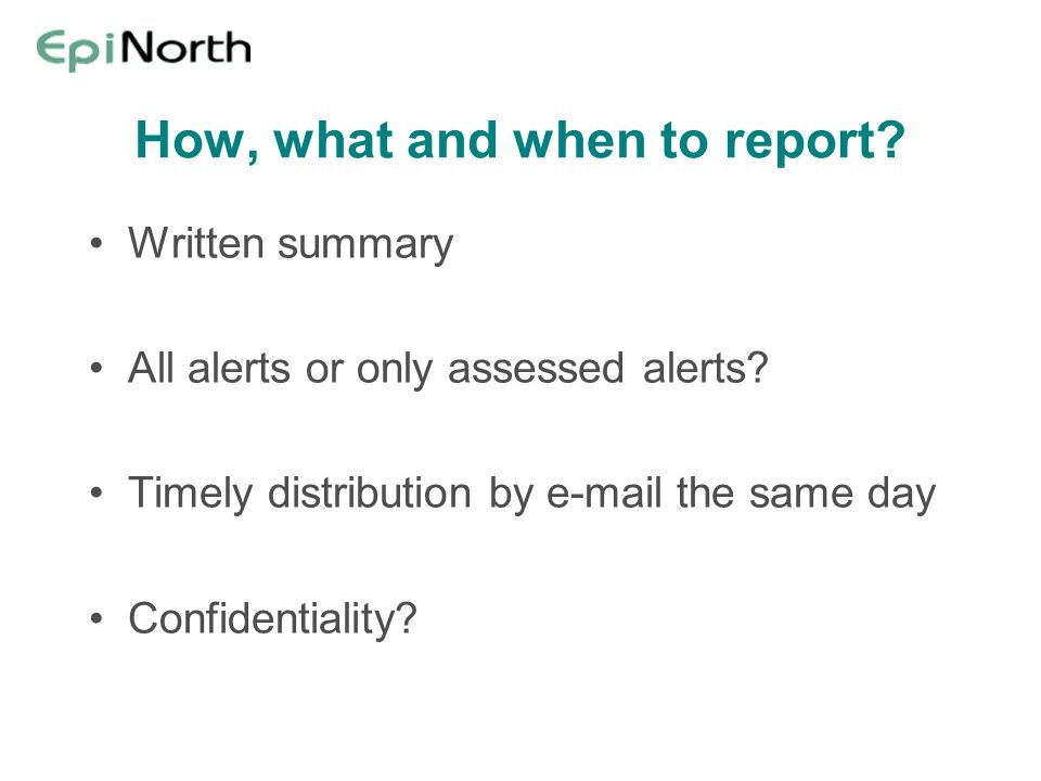 How, what and when to report. Written summary All alerts or only assessed alerts.