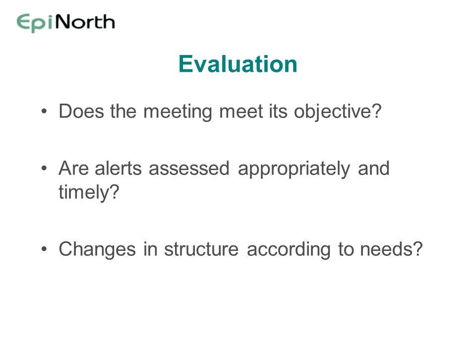Evaluation Does the meeting meet its objective. Are alerts assessed appropriately and timely.