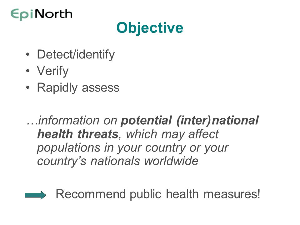 Objective Detect/identify Verify Rapidly assess …information on potential (inter)national health threats, which may affect populations in your country or your countrys nationals worldwide Recommend public health measures!