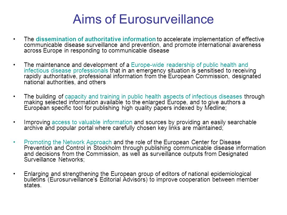 Aims of Eurosurveillance The dissemination of authoritative information to accelerate implementation of effective communicable disease surveillance and prevention, and promote international awareness across Europe in responding to communicable disease The maintenance and development of a Europe-wide readership of public health and infectious disease professionals that in an emergency situation is sensitised to receiving rapidly authoritative, professional information from the European Commission, designated national authorities, and others The building of capacity and training in public health aspects of infectious diseases through making selected information available to the enlarged Europe, and to give authors a European specific tool for publishing high quality papers indexed by Medline; Improving access to valuable information and sources by providing an easily searchable archive and popular portal where carefully chosen key links are maintained; Promoting the Network Approach and the role of the European Center for Disease Prevention and Control in Stockholm through publishing communicable disease information and decisions from the Commission, as well as surveillance outputs from Designated Surveillance Networks; Enlarging and strengthening the European group of editors of national epidemiological bulletins (Eurosurveillance s Editorial Advisors) to improve cooperation between member states.