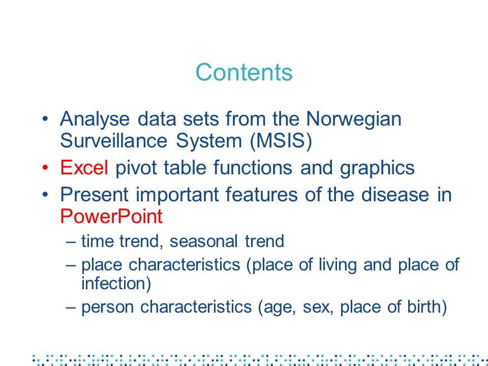 Contents Analyse data sets from the Norwegian Surveillance System (MSIS) Excel pivot table functions and graphics Present important features of the di