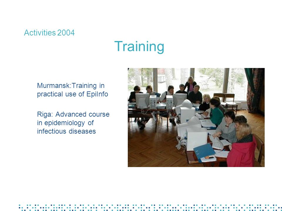 Activities 2004 Training Murmansk:Training in practical use of EpiInfo Riga: Advanced course in epidemiology of infectious diseases