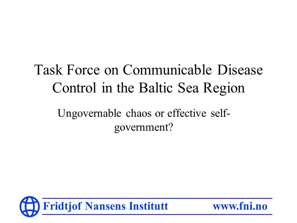 Fridtjof Nansens Institutt www.fni.no Task Force on Communicable Disease Control in the Baltic Sea Region Ungovernable chaos or effective self- govern