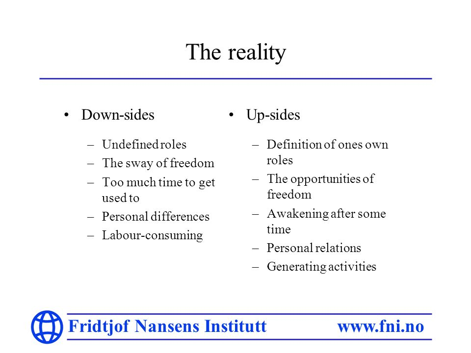 Fridtjof Nansens Institutt   The reality Down-sides –Undefined roles –The sway of freedom –Too much time to get used to –Personal differences –Labour-consuming Up-sides –Definition of ones own roles –The opportunities of freedom –Awakening after some time –Personal relations –Generating activities