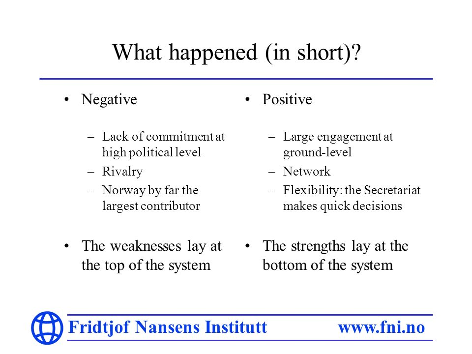 Fridtjof Nansens Institutt www.fni.no What happened (in short)? Negative –Lack of commitment at high political level –Rivalry –Norway by far the large