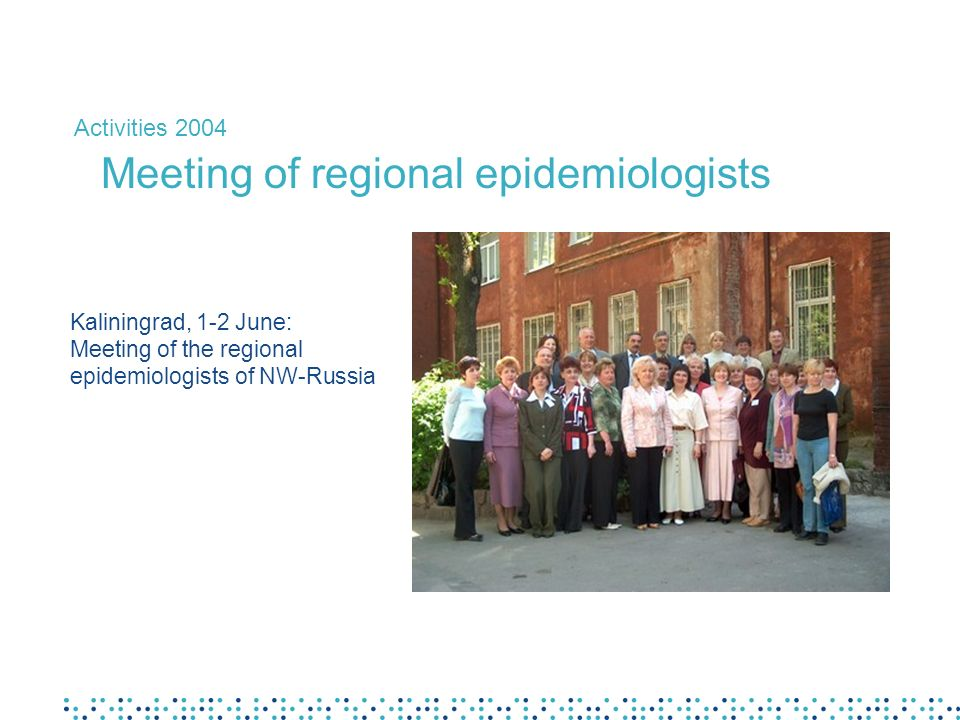 Kaliningrad, 1-2 June: Meeting of the regional epidemiologists of NW-Russia Activities 2004 Meeting of regional epidemiologists
