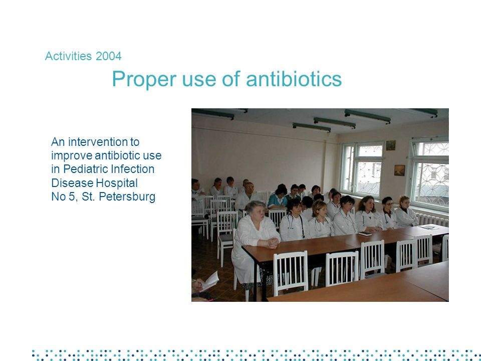 An intervention to improve antibiotic use in Pediatric Infection Disease Hospital No 5, St. Petersburg Activities 2004 Proper use of antibiotics