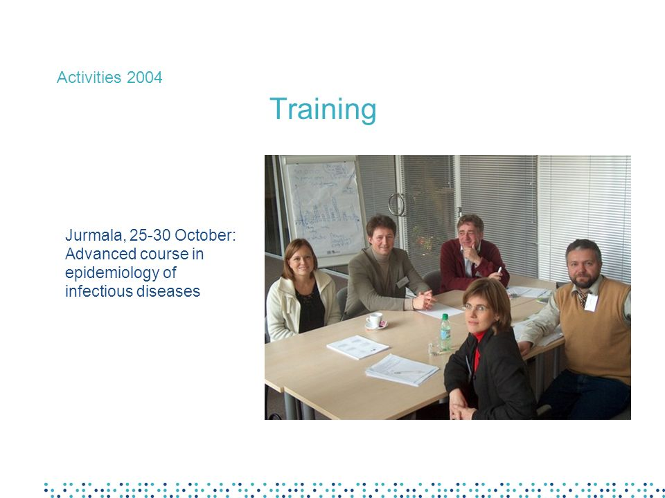 Activities 2004 Training Jurmala, 25-30 October: Advanced course in epidemiology of infectious diseases