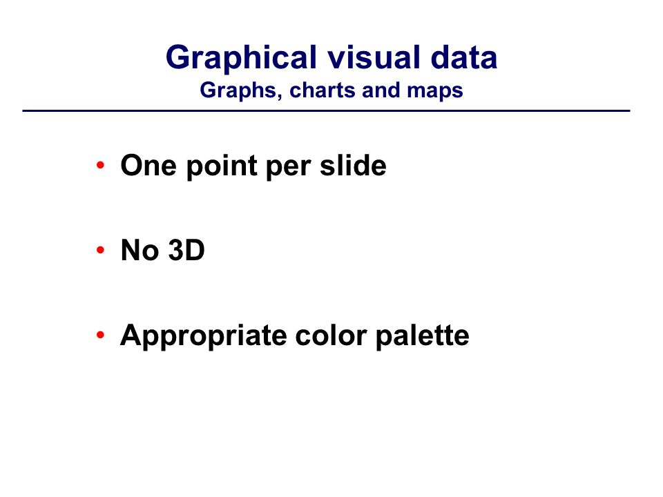 Graphical visual data Graphs, charts and maps One point per slide No 3D Appropriate color palette