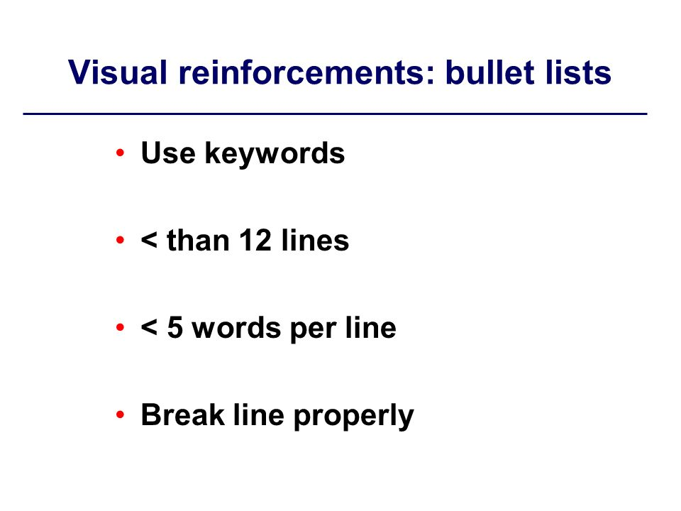 Visual reinforcements: bullet lists Use keywords < than 12 lines < 5 words per line Break line properly