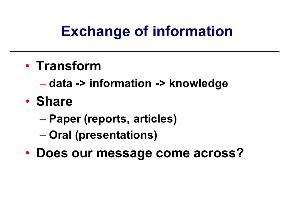 Exchange of information Transform –data -> information -> knowledge Share –Paper (reports, articles) –Oral (presentations) Does our message come across