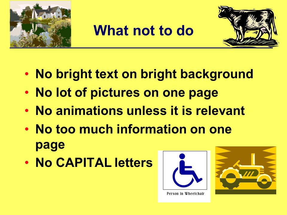 What not to do No bright text on bright background No lot of pictures on one page No animations unless it is relevant No too much information on one page No CAPITAL letters