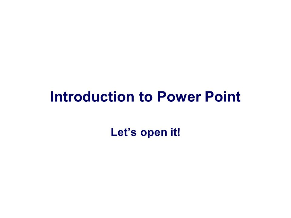 Introduction to Power Point Lets open it!