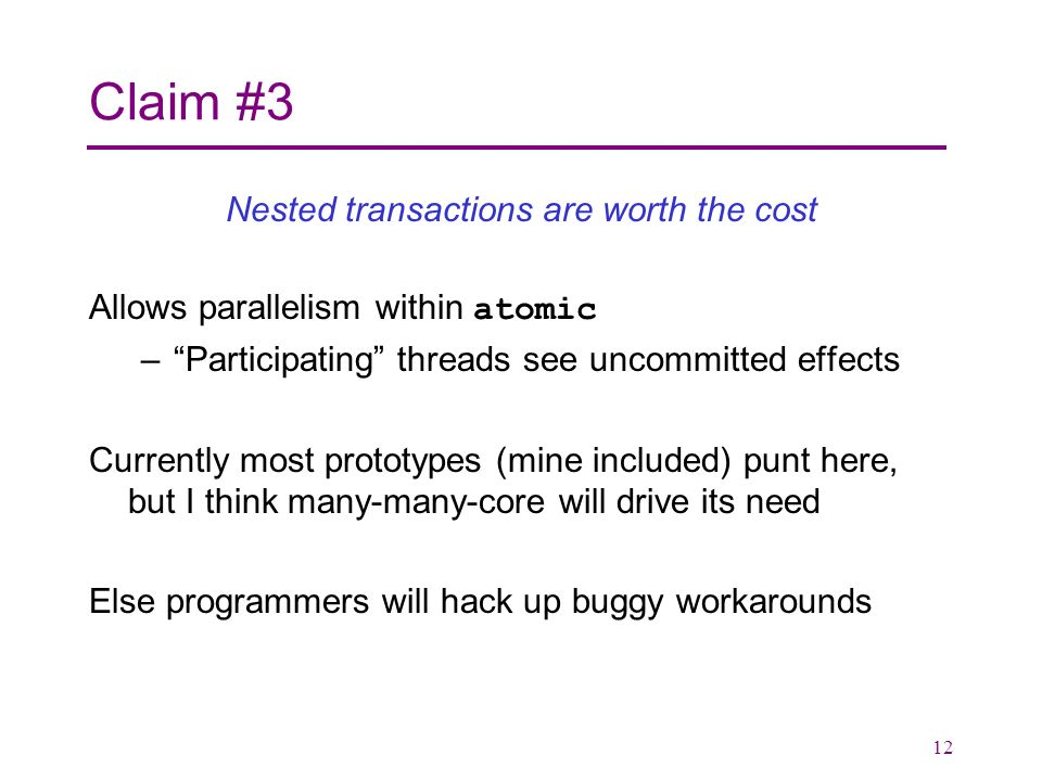 12 Claim #3 Nested transactions are worth the cost Allows parallelism within atomic –Participating threads see uncommitted effects Currently most prototypes (mine included) punt here, but I think many-many-core will drive its need Else programmers will hack up buggy workarounds