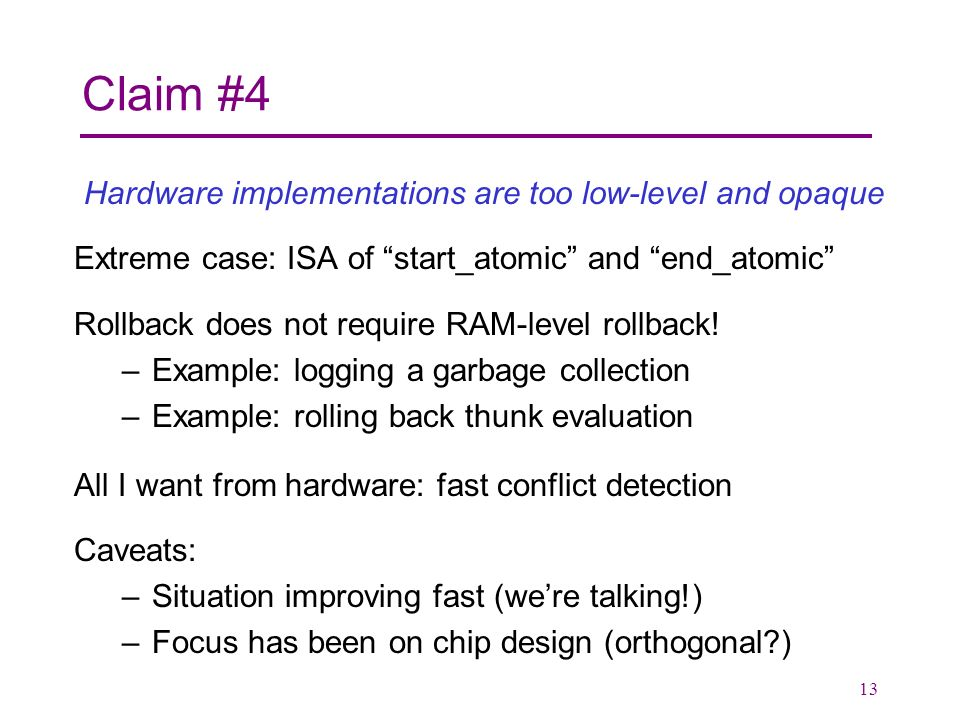 13 Claim #4 Hardware implementations are too low-level and opaque Extreme case: ISA of start_atomic and end_atomic Rollback does not require RAM-level rollback.