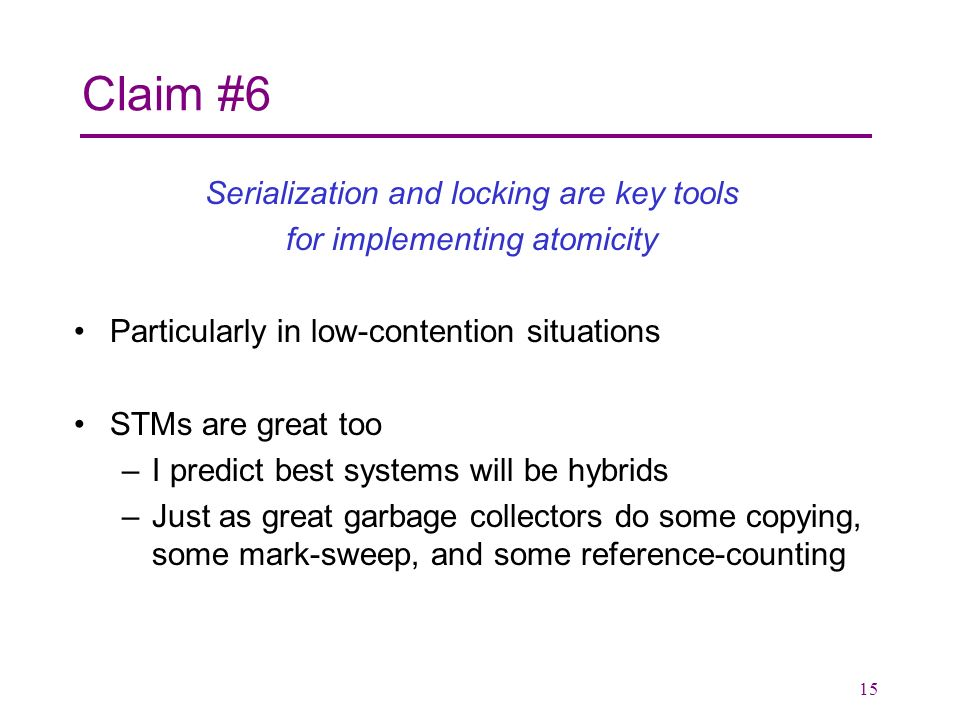 15 Claim #6 Serialization and locking are key tools for implementing atomicity Particularly in low-contention situations STMs are great too –I predict best systems will be hybrids –Just as great garbage collectors do some copying, some mark-sweep, and some reference-counting