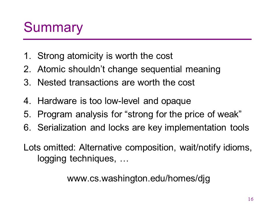 16 Summary 1.Strong atomicity is worth the cost 2.Atomic shouldnt change sequential meaning 3.Nested transactions are worth the cost 4.Hardware is too low-level and opaque 5.Program analysis for strong for the price of weak 6.Serialization and locks are key implementation tools Lots omitted: Alternative composition, wait/notify idioms, logging techniques, … www.cs.washington.edu/homes/djg