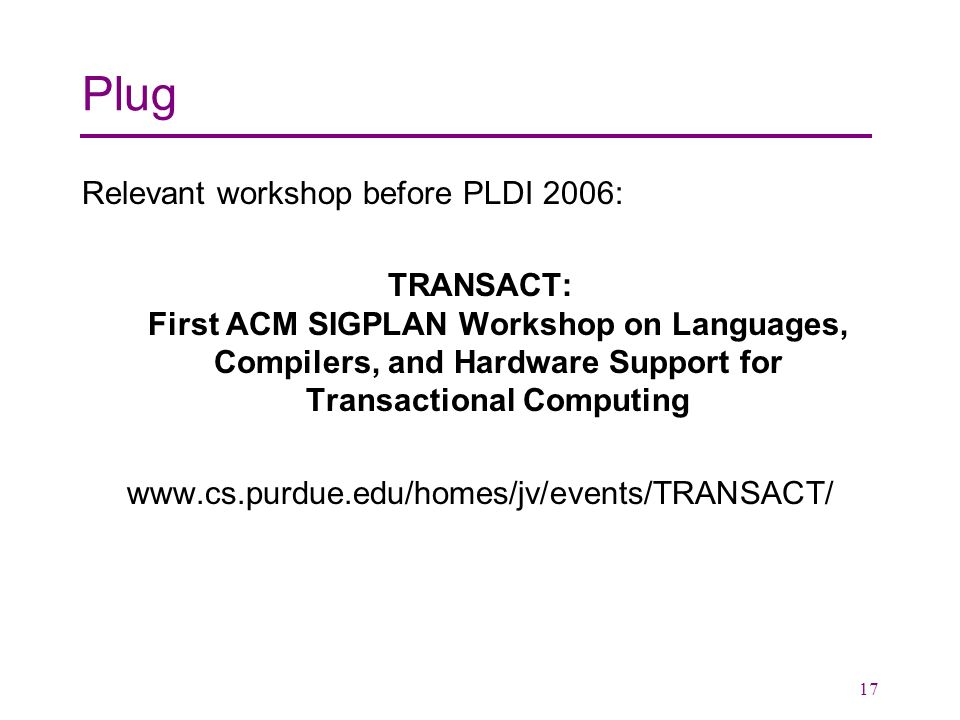 17 Plug Relevant workshop before PLDI 2006: TRANSACT: First ACM SIGPLAN Workshop on Languages, Compilers, and Hardware Support for Transactional Computing www.cs.purdue.edu/homes/jv/events/TRANSACT/