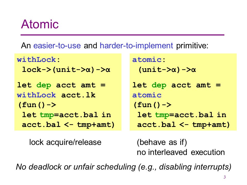 3 Atomic An easier-to-use and harder-to-implement primitive: withLock: lock->(unit->α)->α let dep acct amt = withLock acct.lk (fun()-> let tmp=acct.bal in acct.bal <- tmp+amt) lock acquire/release (behave as if) no interleaved execution No deadlock or unfair scheduling (e.g., disabling interrupts) atomic: (unit->α)->α let dep acct amt = atomic (fun()-> let tmp=acct.bal in acct.bal <- tmp+amt)