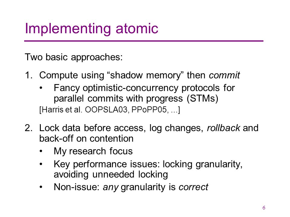 6 Implementing atomic Two basic approaches: 1.Compute using shadow memory then commit Fancy optimistic-concurrency protocols for parallel commits with progress (STMs) [Harris et al.